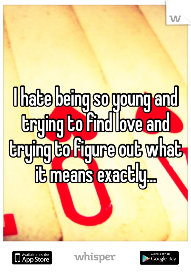 I hate being so young and trying to find love and trying to figure out what it means exactly...