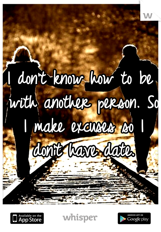 I don't know how to be with another person. So I make excuses so I don't have date.