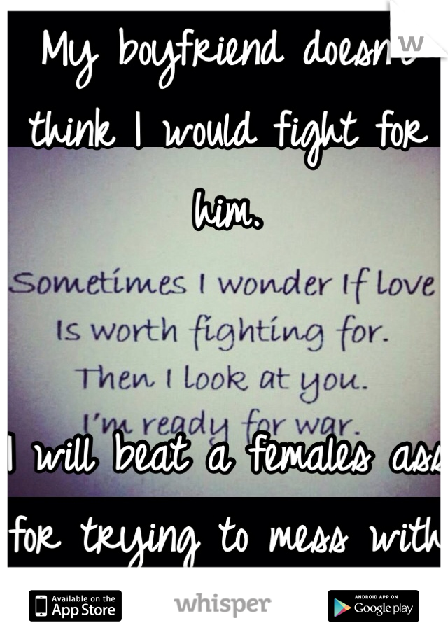 My boyfriend doesn't think I would fight for him.    I will beat a females ass for trying to mess with what's mine.