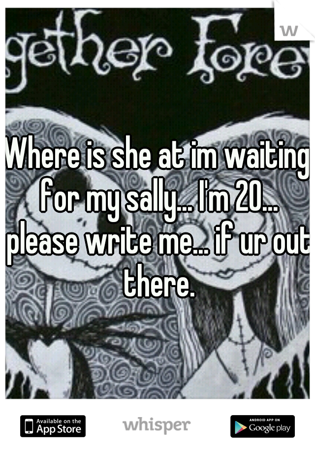 Where is she at im waiting for my sally... I'm 20... please write me... if ur out there.
