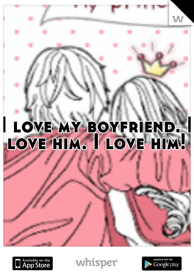 I love my boyfriend. I love him. I love him!