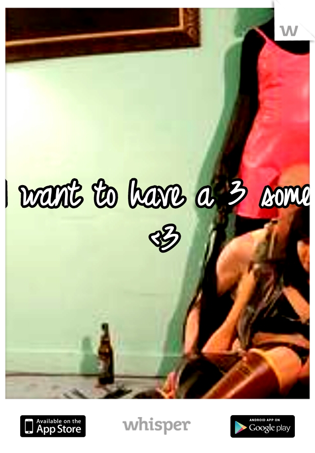 I want to have a 3 some <3