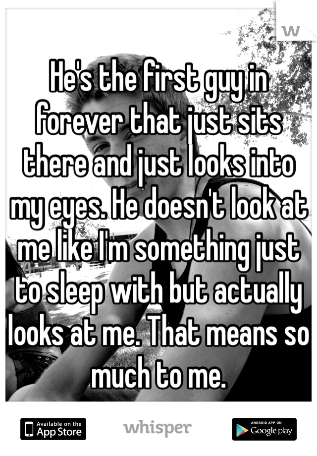 He's the first guy in forever that just sits there and just looks into my eyes. He doesn't look at me like I'm something just to sleep with but actually looks at me. That means so much to me.
