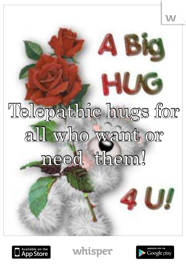Telepathic hugs for all who want or need  them!