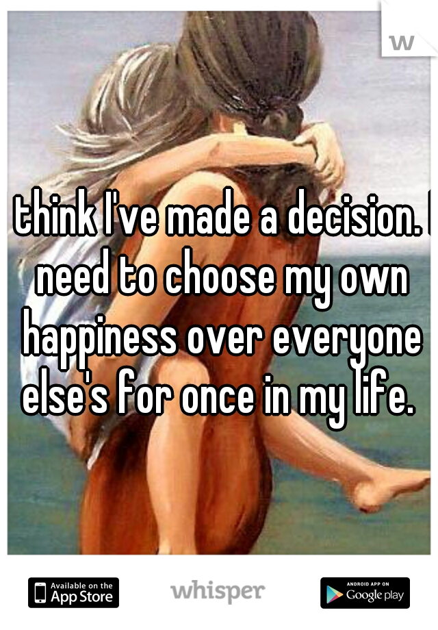 I think I've made a decision. I need to choose my own happiness over everyone else's for once in my life.
