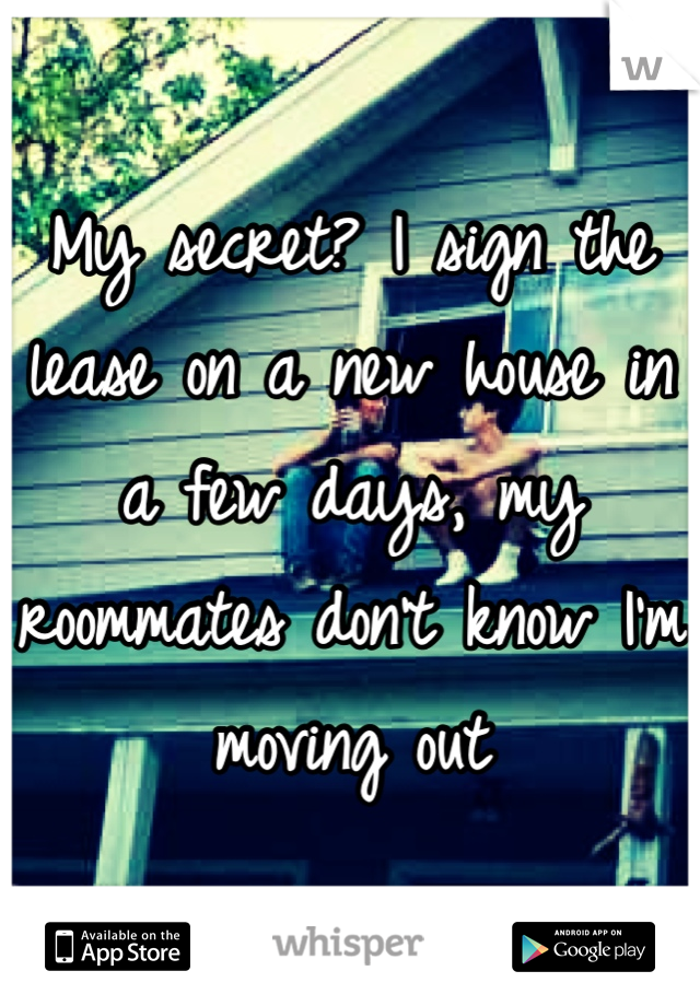 My secret? I sign the lease on a new house in a few days, my roommates don't know I'm moving out