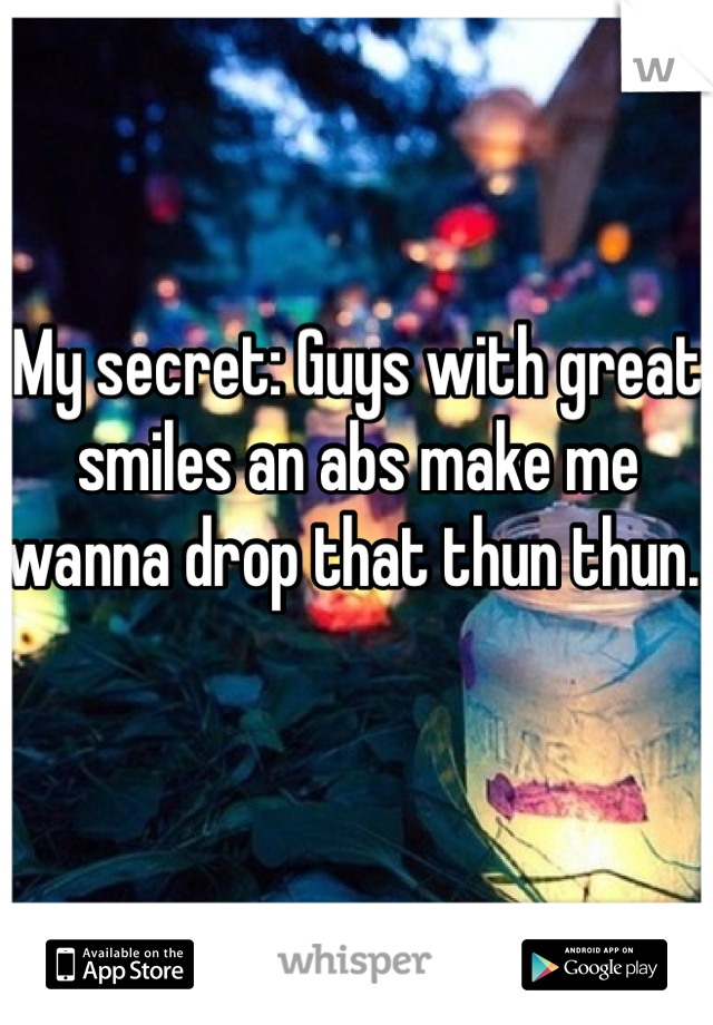 My secret: Guys with great smiles an abs make me wanna drop that thun thun.