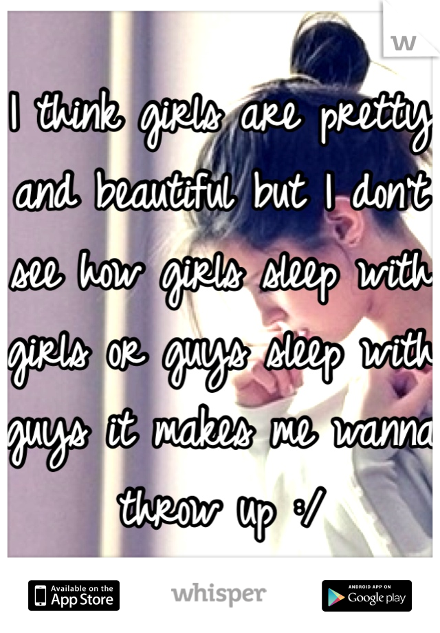 I think girls are pretty and beautiful but I don't see how girls sleep with girls or guys sleep with guys it makes me wanna throw up :/