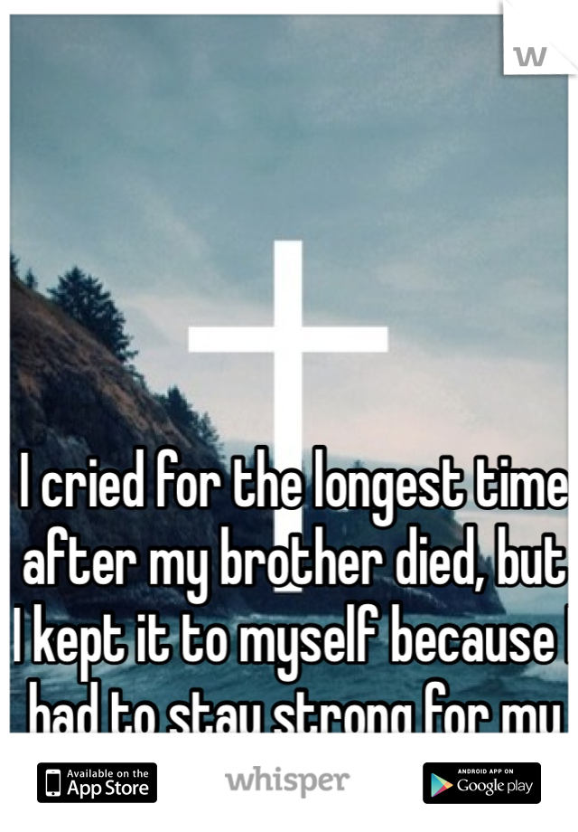 I cried for the longest time after my brother died, but I kept it to myself because I had to stay strong for my mom.
