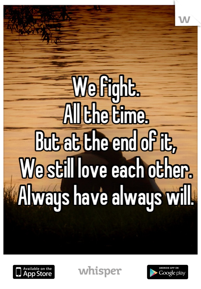 We fight. All the time. But at the end of it, We still love each other. Always have always will.