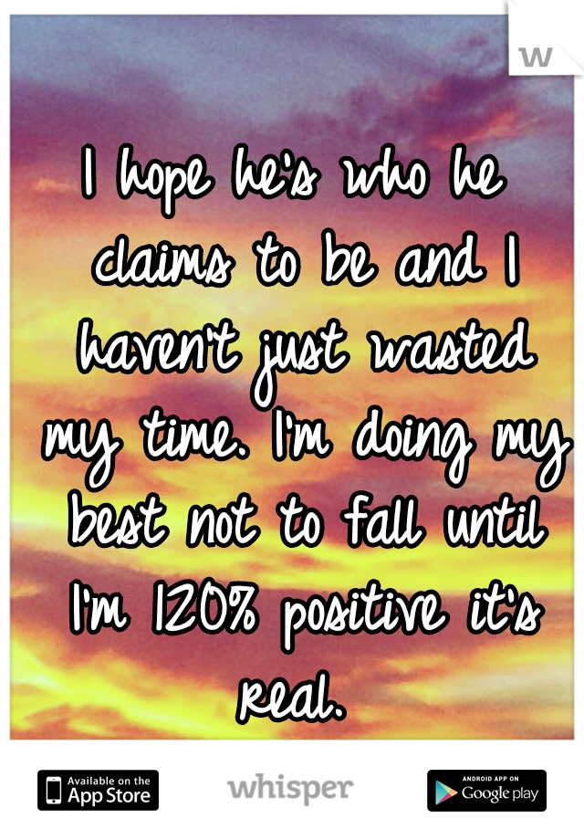 I hope he's who he claims to be and I haven't just wasted my time. I'm doing my best not to fall until I'm 120% positive it's real.
