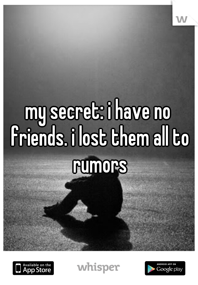 my secret: i have no friends. i lost them all to rumors