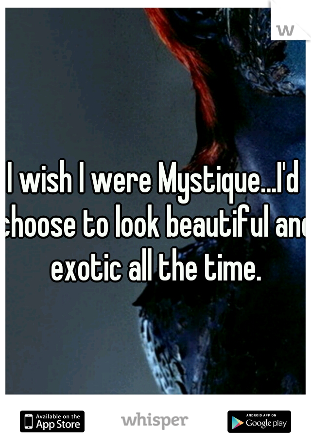 I wish I were Mystique...I'd choose to look beautiful and exotic all the time.