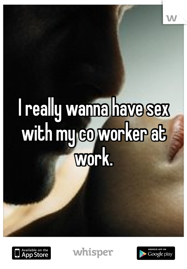 I really wanna have sex with my co worker at work.
