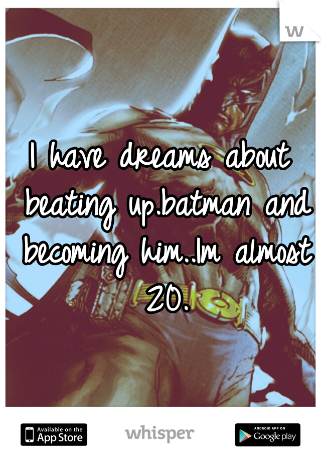 I have dreams about beating up.batman and becoming him..Im almost 20.