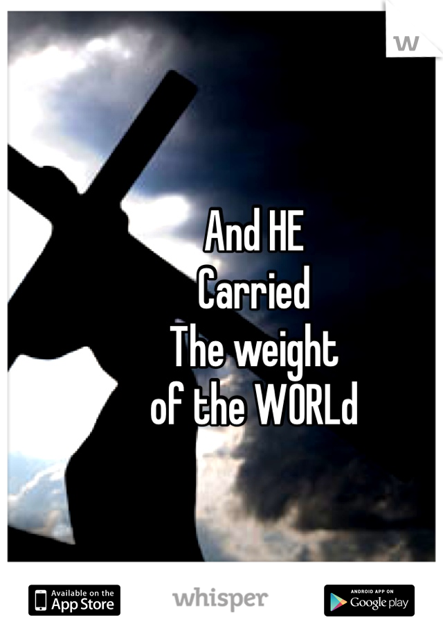 And HE  Carried  The weight  of the WORLd