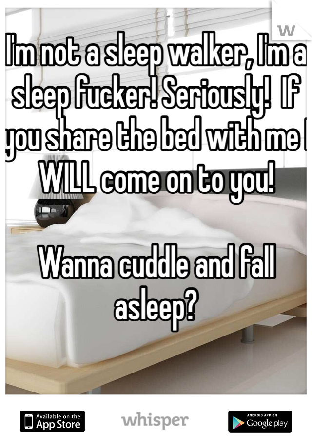 I'm not a sleep walker, I'm a sleep fucker! Seriously!  If you share the bed with me I WILL come on to you!  Wanna cuddle and fall asleep?