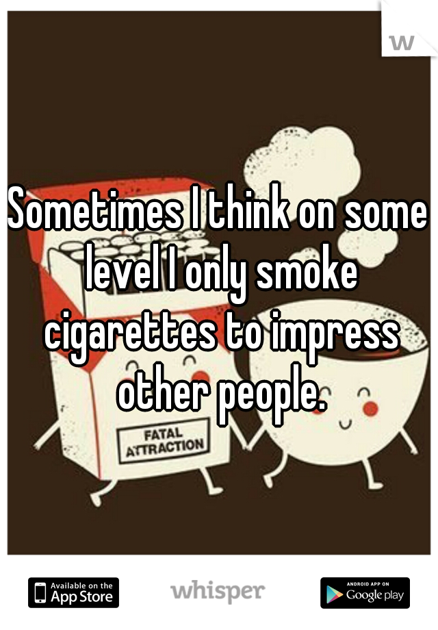 Sometimes I think on some level I only smoke cigarettes to impress other people.