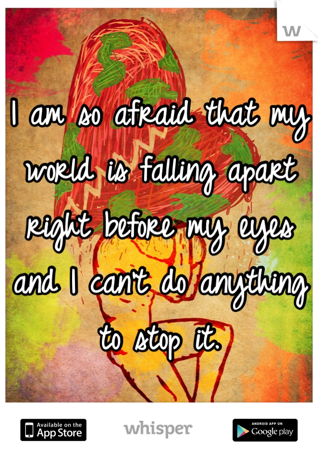 I am so afraid that my world is falling apart right before my eyes and I can't do anything to stop it.