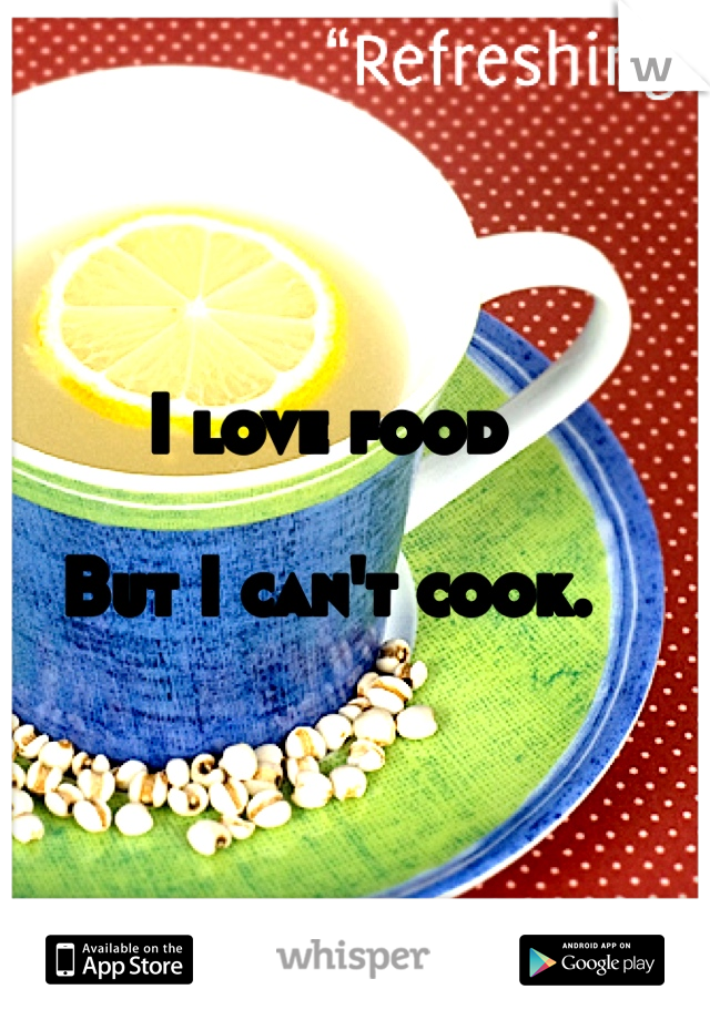 I love food   But I can't cook.