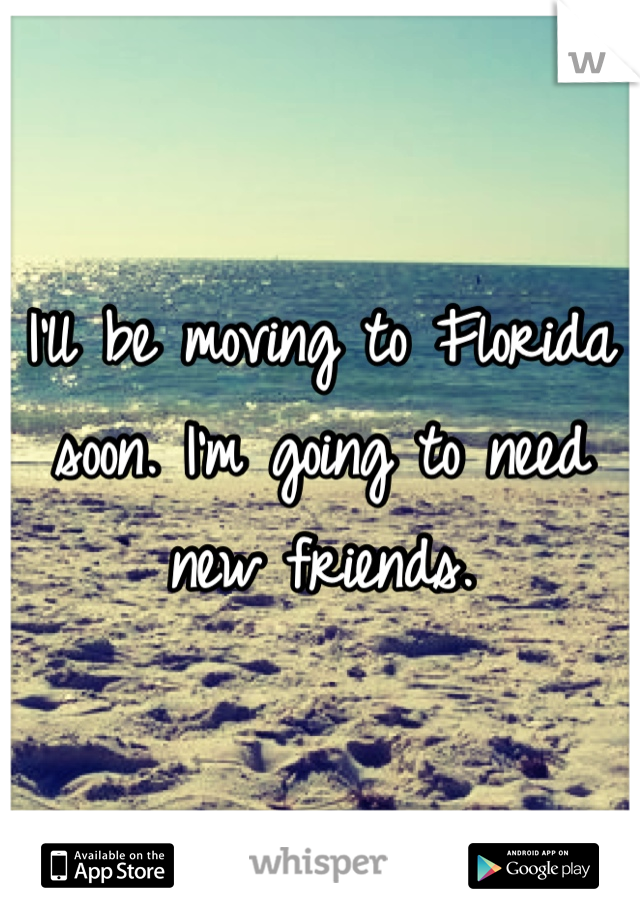 I'll be moving to Florida soon. I'm going to need new friends.