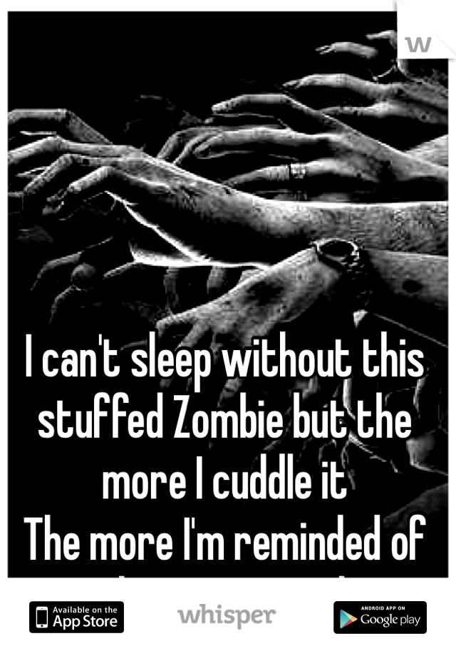 I can't sleep without this stuffed Zombie but the more I cuddle it  The more I'm reminded of who I'm not with.
