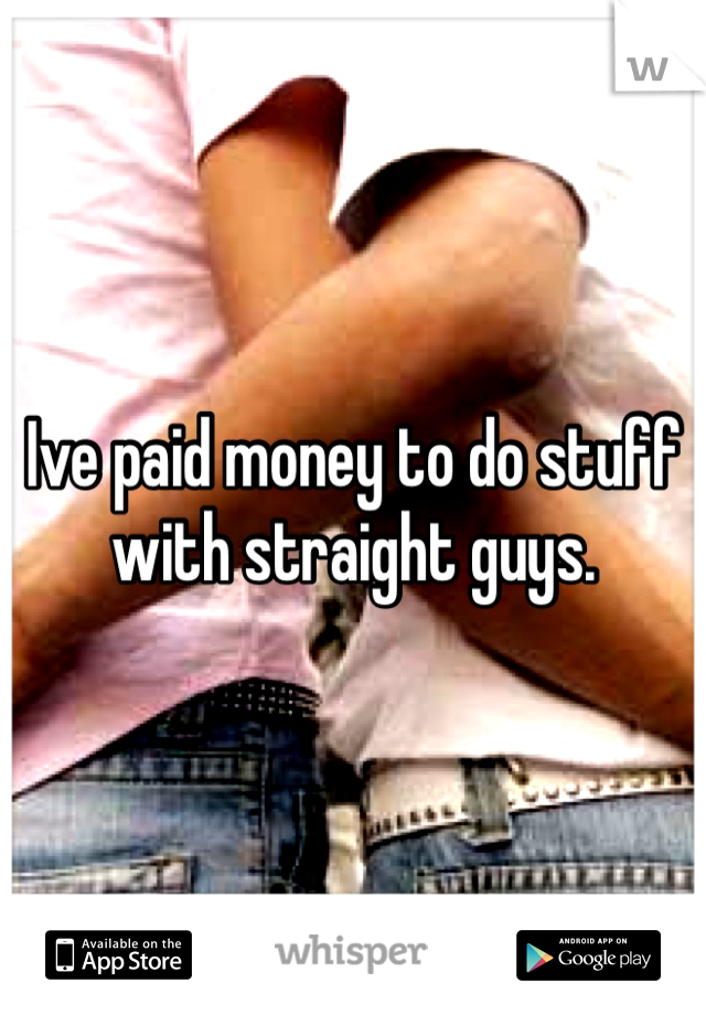 Ive paid money to do stuff with straight guys.