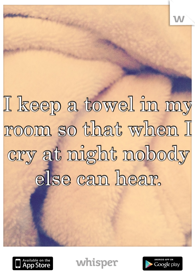 I keep a towel in my room so that when I cry at night nobody else can hear.