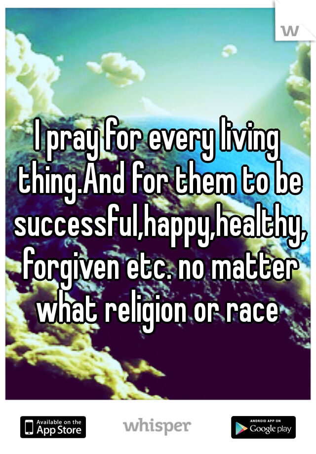I pray for every living thing.And for them to be successful,happy,healthy, forgiven etc. no matter what religion or race