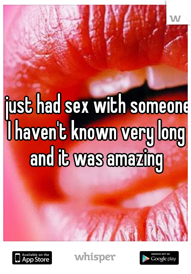 I just had sex with someone I haven't known very long and it was amazing