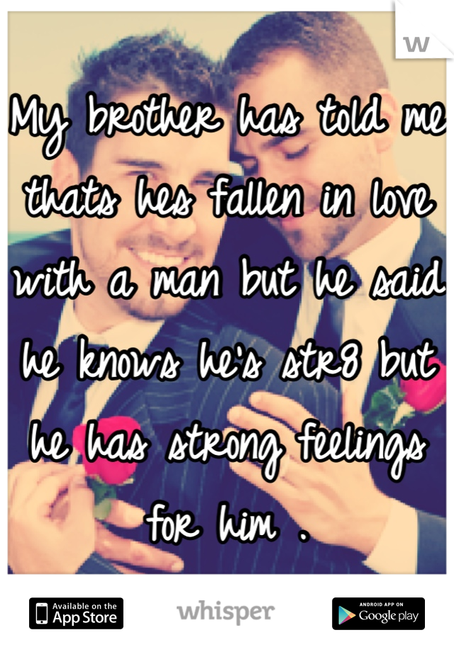 My brother has told me thats hes fallen in love with a man but he said he knows he's str8 but he has strong feelings for him .