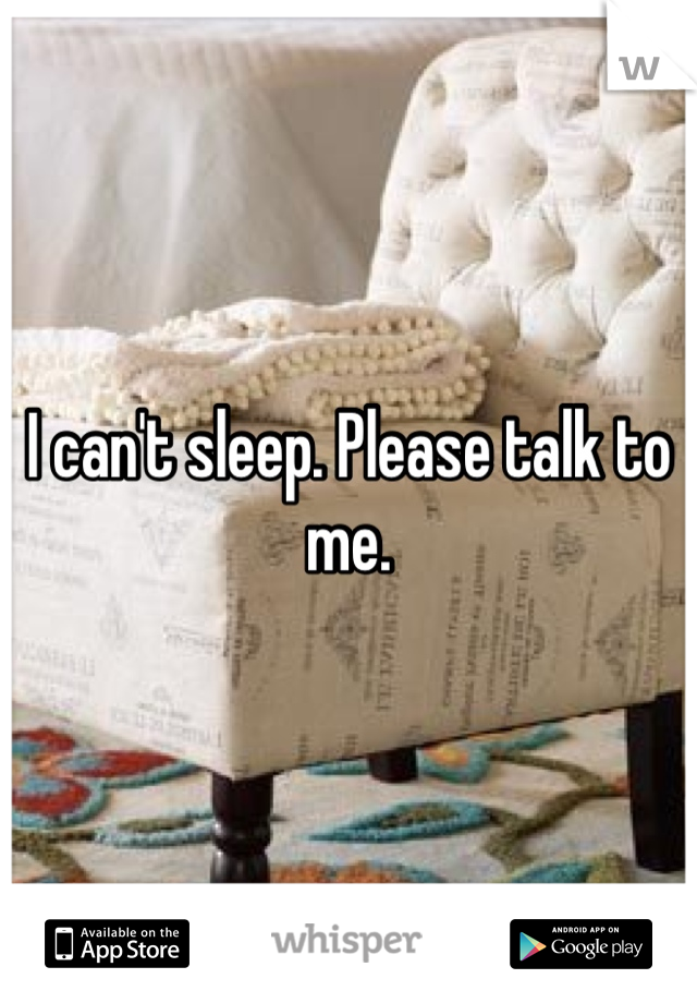 I can't sleep. Please talk to me.