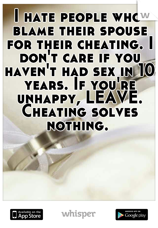 I hate people who blame their spouse for their cheating. I don't care if you haven't had sex in 10 years. If you're unhappy, LEAVE. Cheating solves nothing.