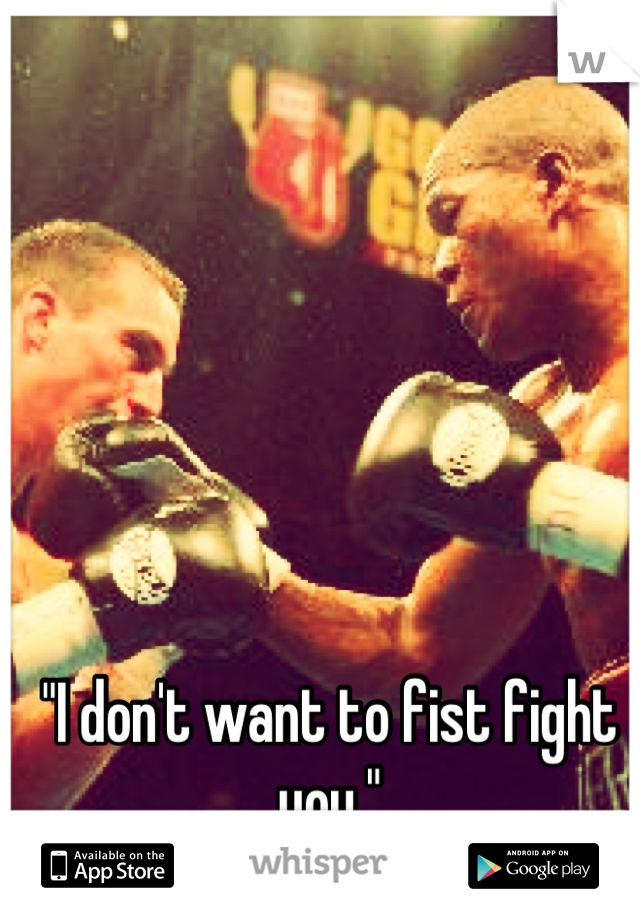 """""""I don't want to fist fight you."""""""