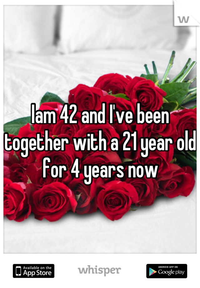 Iam 42 and I've been together with a 21 year old for 4 years now