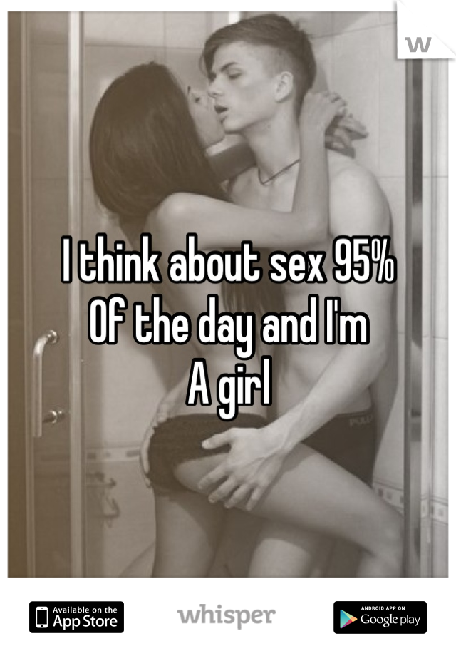 I think about sex 95%  Of the day and I'm A girl