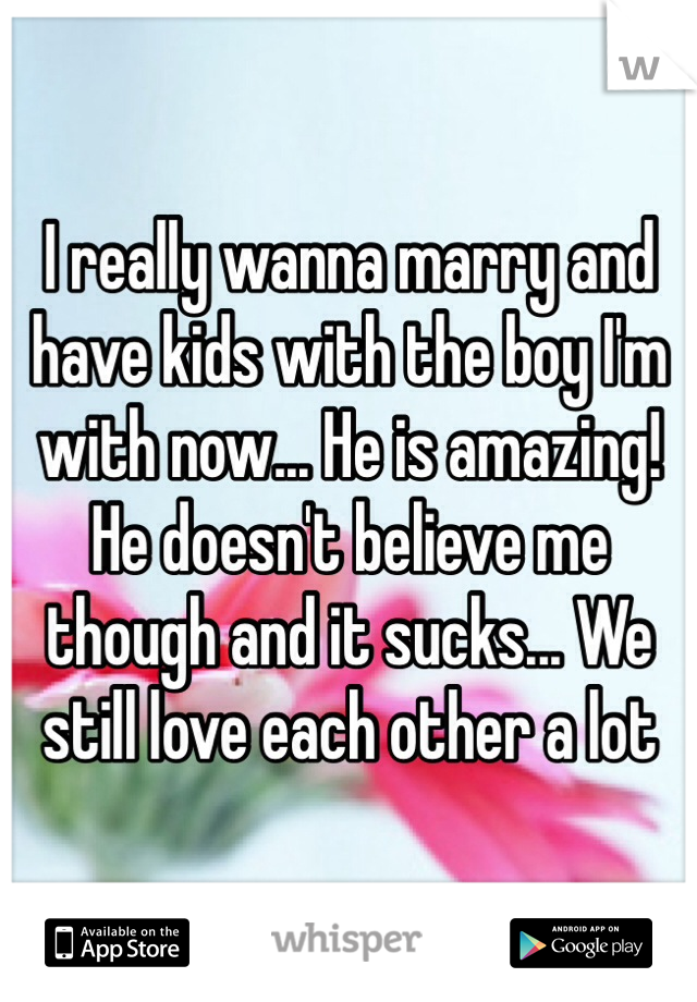 I really wanna marry and have kids with the boy I'm with now... He is amazing! He doesn't believe me though and it sucks... We still love each other a lot