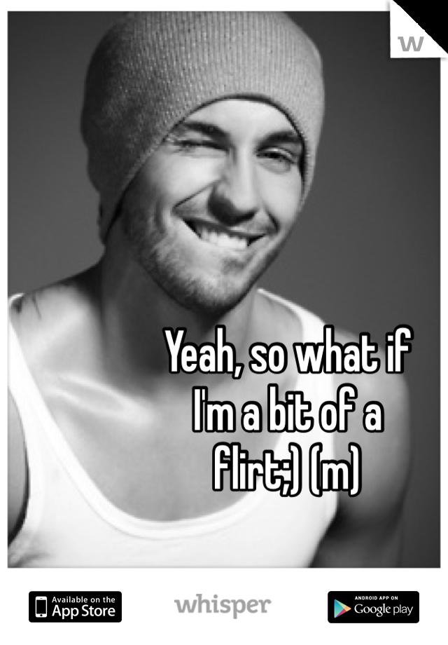 Yeah, so what if I'm a bit of a flirt;) (m)