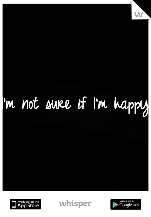 I'm not sure if I'm happy
