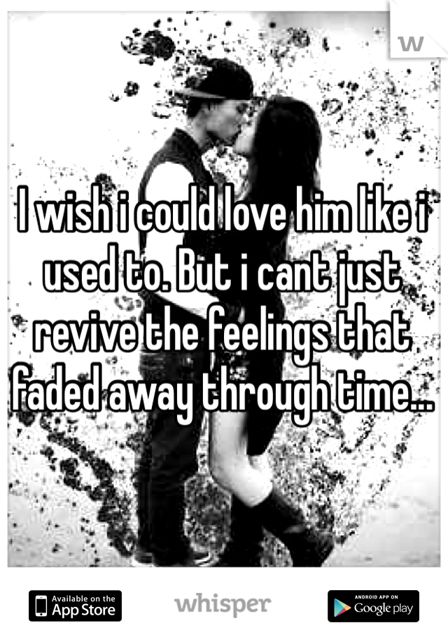I wish i could love him like i used to. But i cant just revive the feelings that faded away through time...
