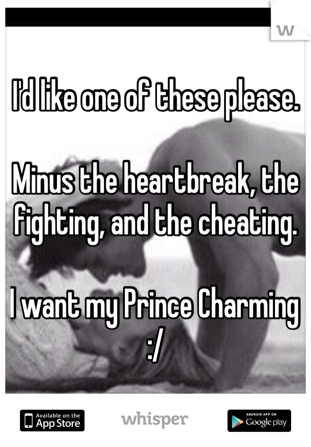 I'd like one of these please.  Minus the heartbreak, the fighting, and the cheating.   I want my Prince Charming :/