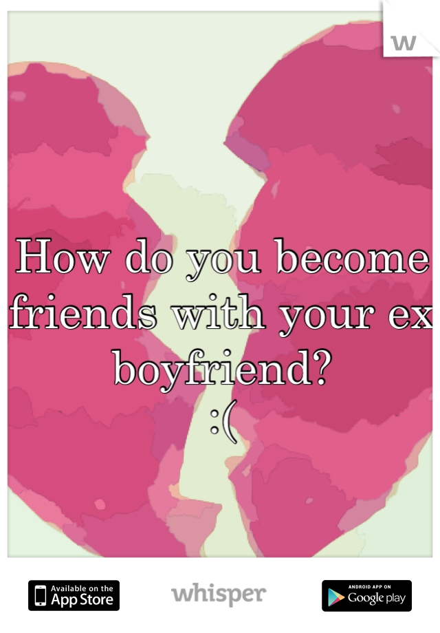 How do you become friends with your ex boyfriend?  :(