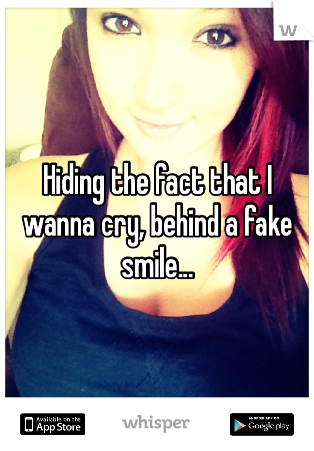 Hiding the fact that I wanna cry, behind a fake smile...
