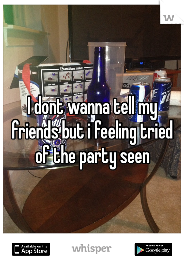 I dont wanna tell my friends but i feeling tried of the party seen