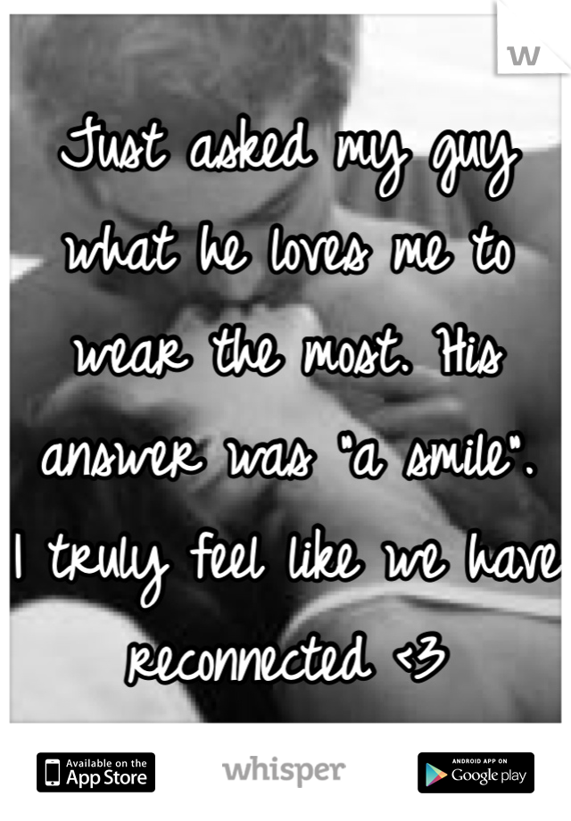 """Just asked my guy what he loves me to wear the most. His answer was """"a smile"""".  I truly feel like we have reconnected <3"""