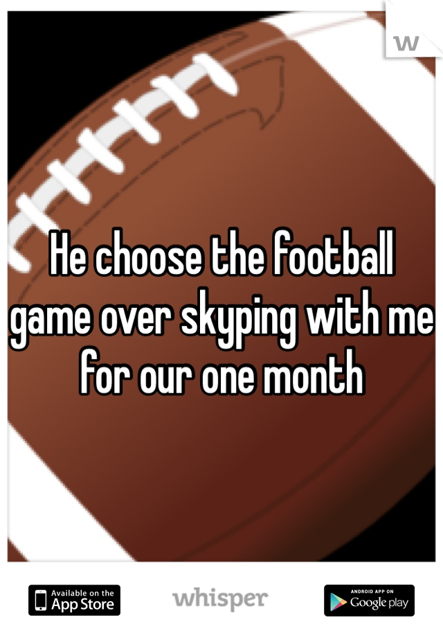 He choose the football game over skyping with me for our one month