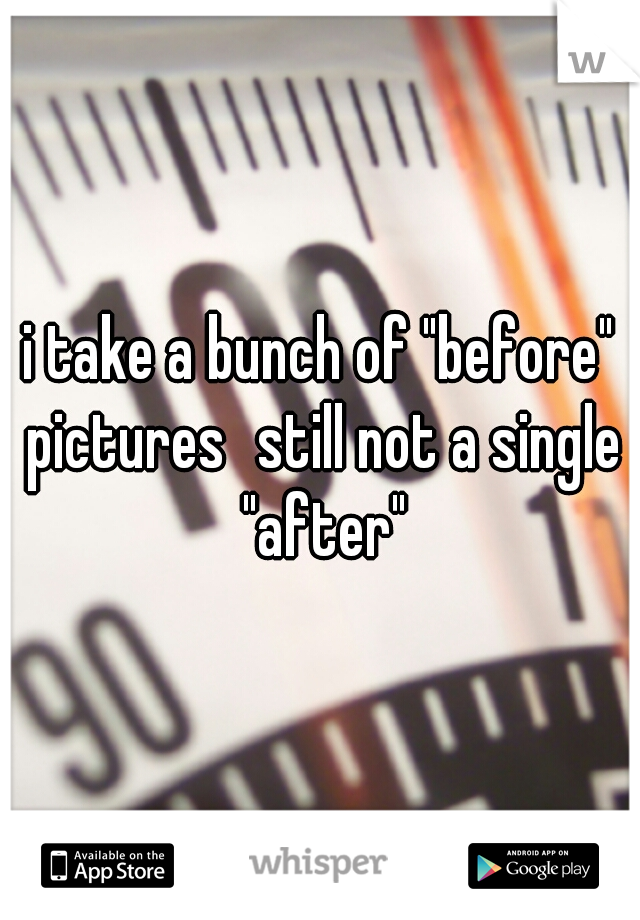 """i take a bunch of """"before"""" pictures still not a single """"after"""""""
