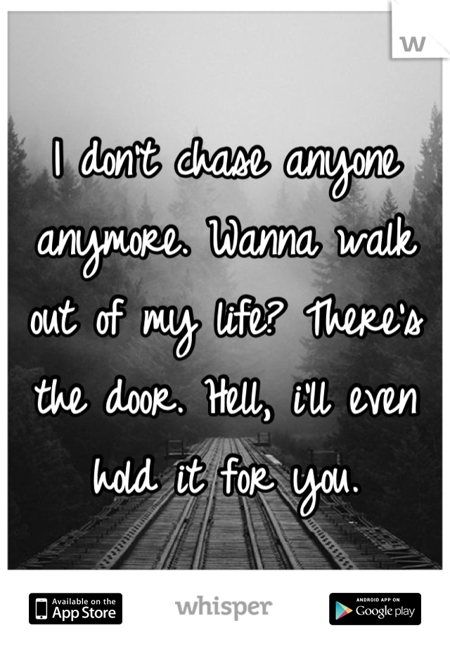 I don't chase anyone anymore. Wanna walk out of my life? There's the door. Hell, i'll even hold it for you.