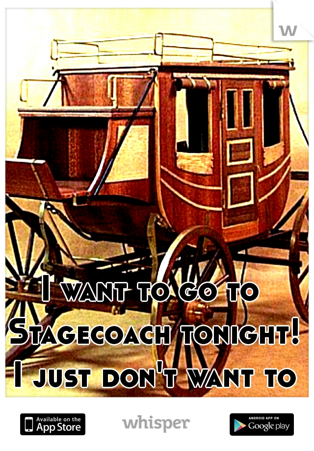 I want to go to Stagecoach tonight! I just don't want to go alone :(