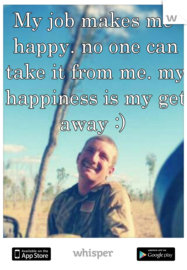 My job makes me happy. no one can take it from me. my happiness is my get away :)